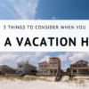3 Things to Consider When You Buy a Vacation Home